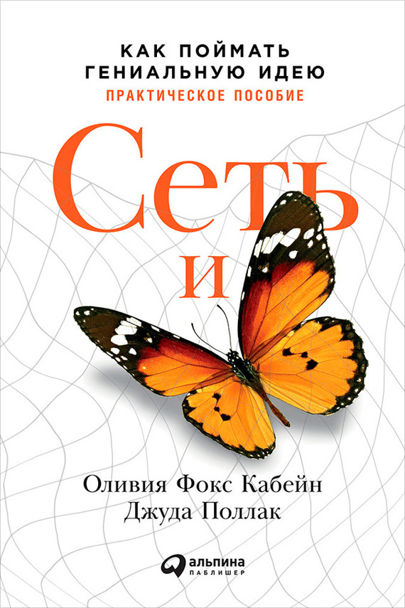Оливия Кабейн, Джуда Поллак - Сеть и бабочка: Как поймать гениальную идею. Практическое пособие