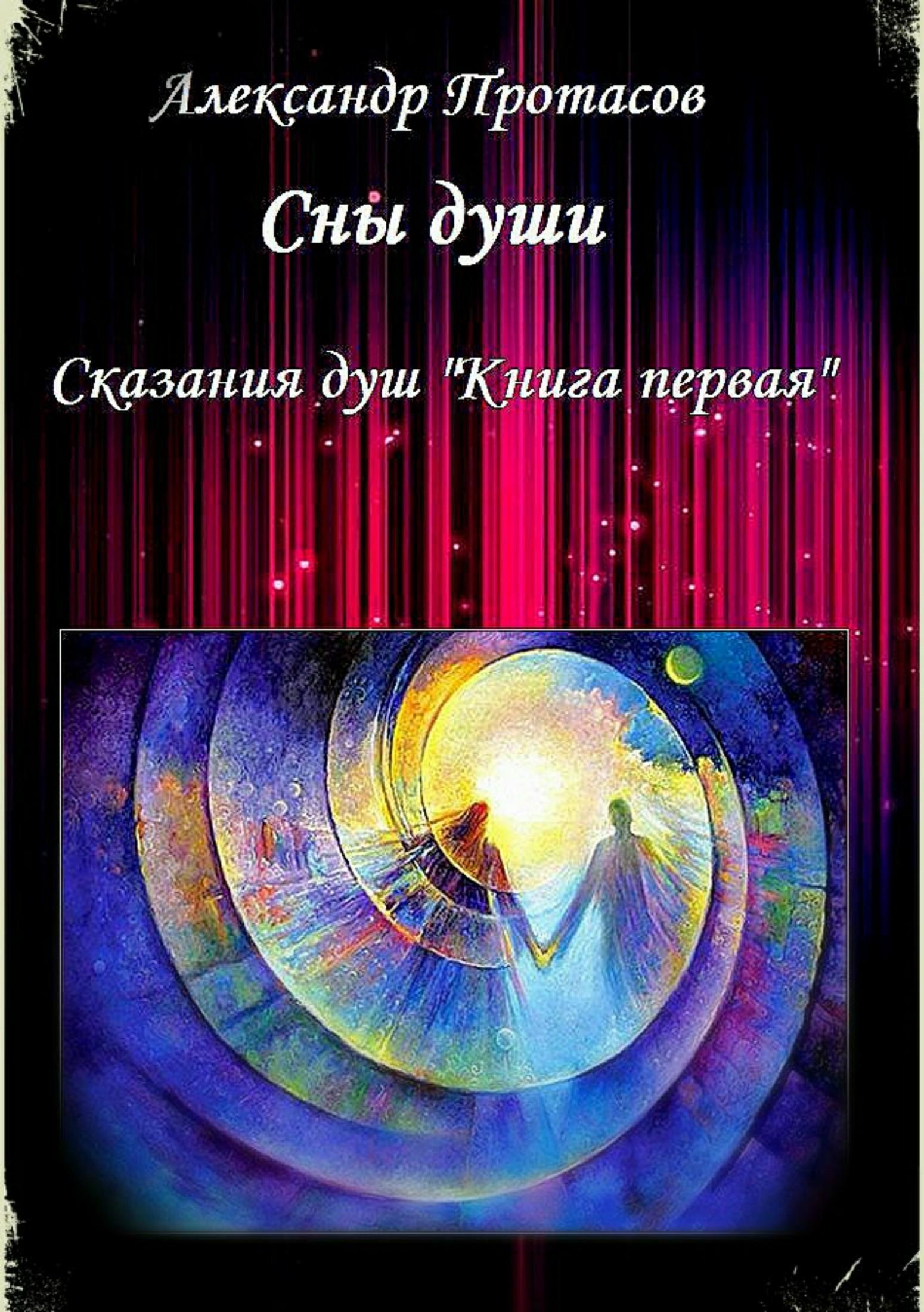 Александр Витальевич Протасов. Сны души. Сказания душ. Книга первая