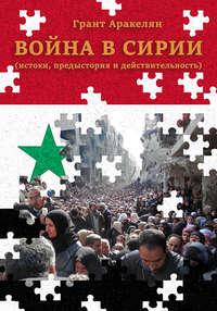 Грант Аракелян - Война в Сирии (истоки, предыстория и действительность)