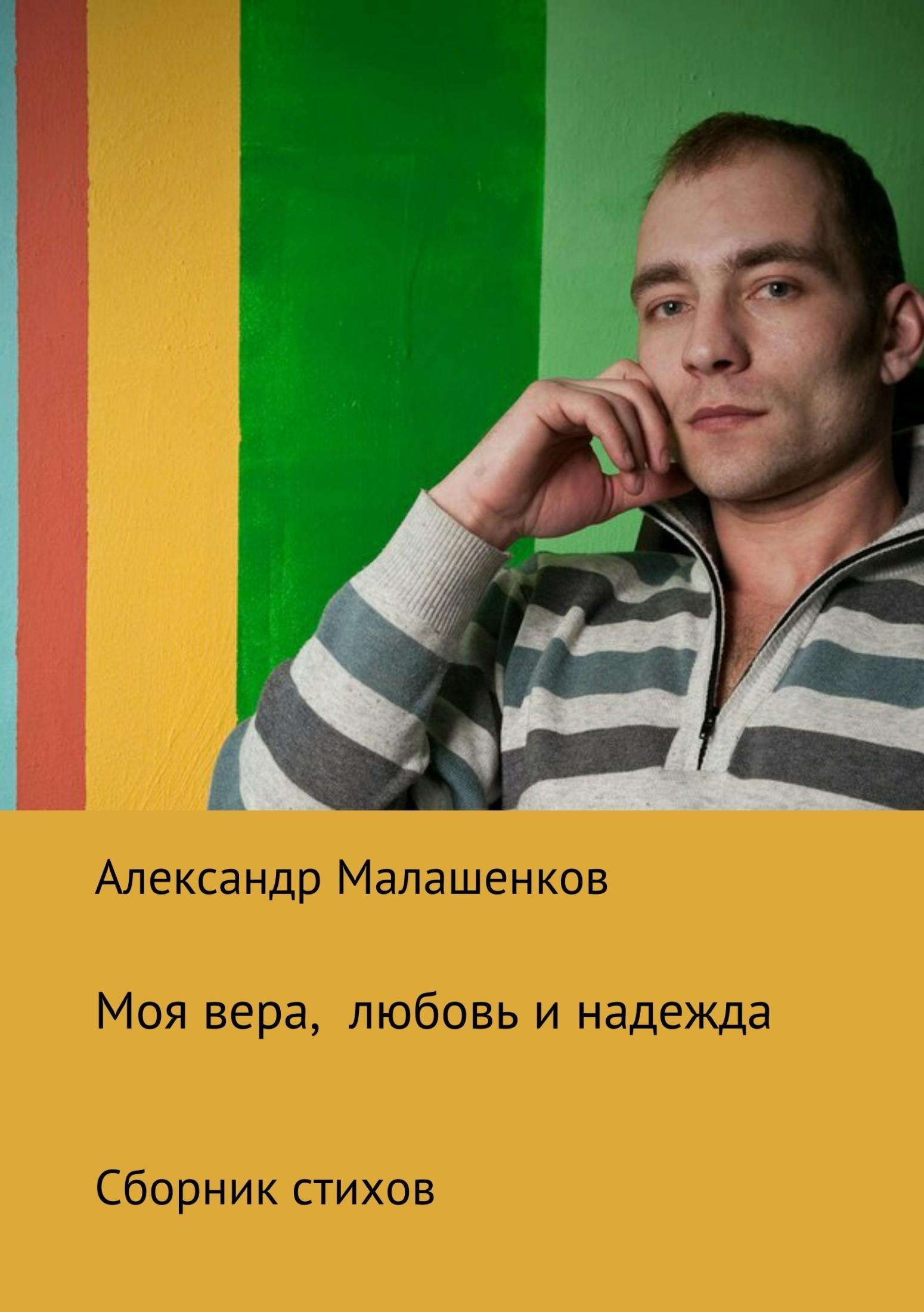 Александр Олегович Малашенков Моя вера, любовь и надежда. Сборник стихов