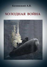 Анатолий Владимирович Козинский - Холодная война