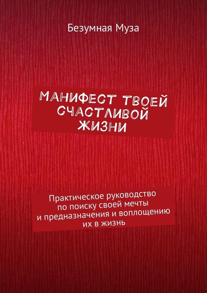 Манифест твоей счастливой жизни. Практическое руководство попоискусвоей мечты ипредназначения ивоплощению их вжизнь