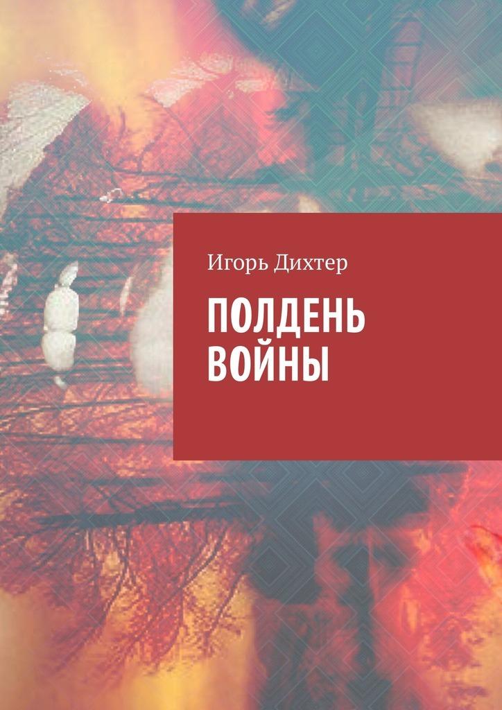 Игорь Дихтер - Полдень войны