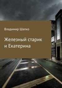 Владимир Макарович Шапко - Железный старик и Екатерина