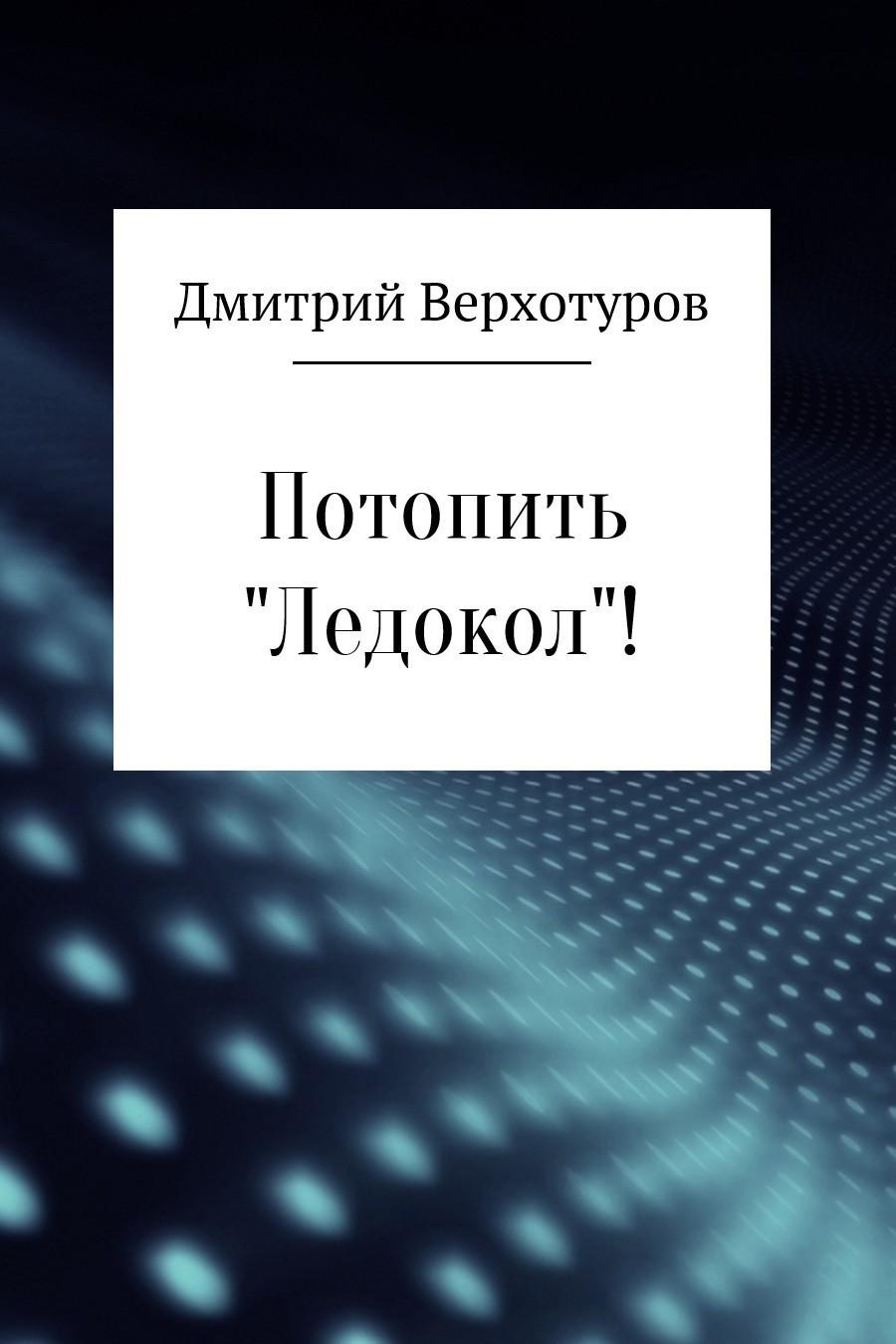 Дмитрий Верхотуров - Потопить «Ледокол»!