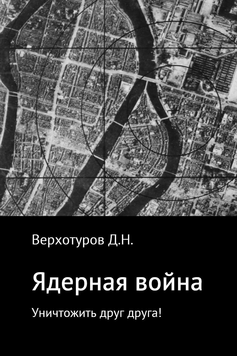 Дмитрий Верхотуров - Ядерная война: уничтожить друг друга!