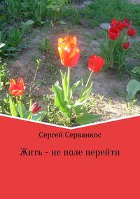 Сергей Иванович Серванкос - Жить – не поле перейти. Сборник