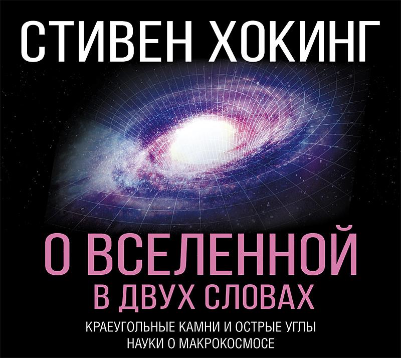 Стивен Хокинг О Вселенной в двух словах. Краеугольные камни и острые углы науки о макрокосмосе