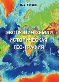 Владислав Головин - Эволюция Земли. Историческая гео-графия