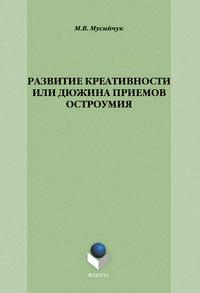 М. В. Мусийчук - Развитие креативности, или Дюжина приемов остроумия