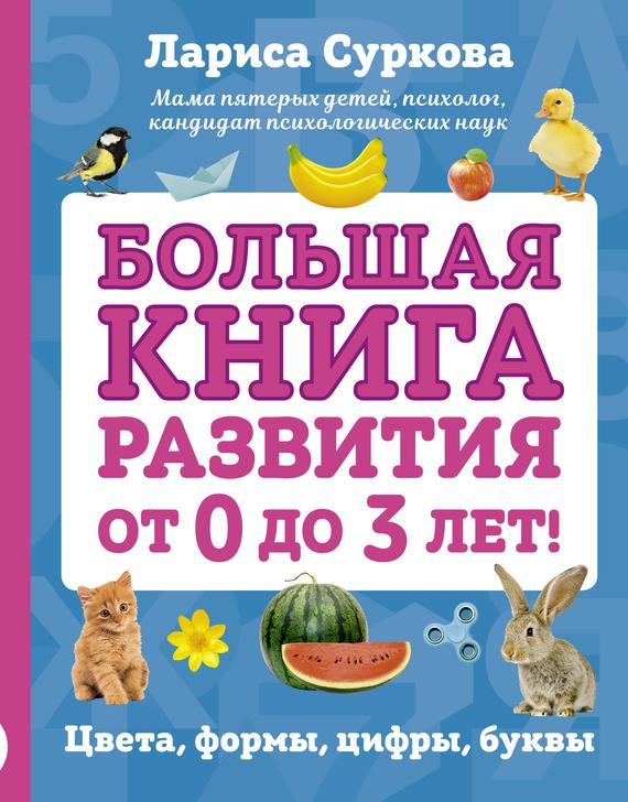 Лариса Суркова Большая книга развития от 0 до 3 лет! Цвета, формы, цифры, буквы