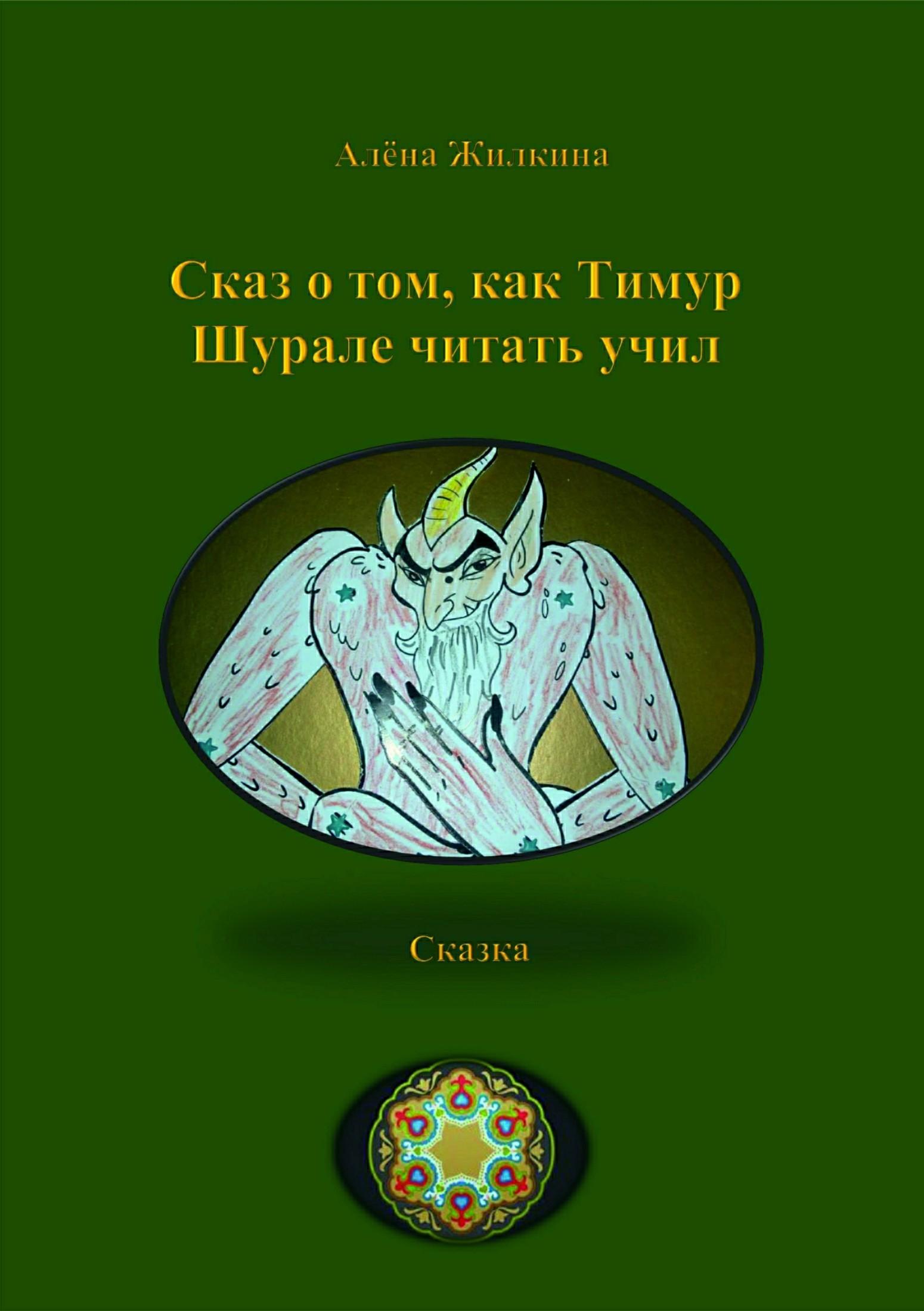 Алёна Владимировна Жилкина Сказ о том, как Тимур Шурале читать учил хозяин уральской тайг