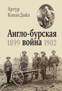 Артур Конан Дойл - Англо-бурская война. 1899-1902