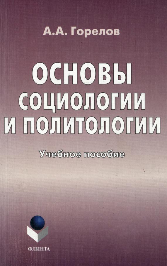 Анатолий Горелов - Основы социологии и политологии. Учебное пособие