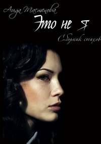 Аида Армановна Тастенова - Это не я. Сборник стихов