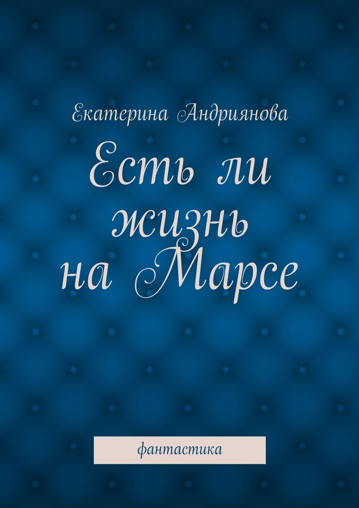 Екатерина Андриянова Естьли жизнь наМарсе. Фантастика