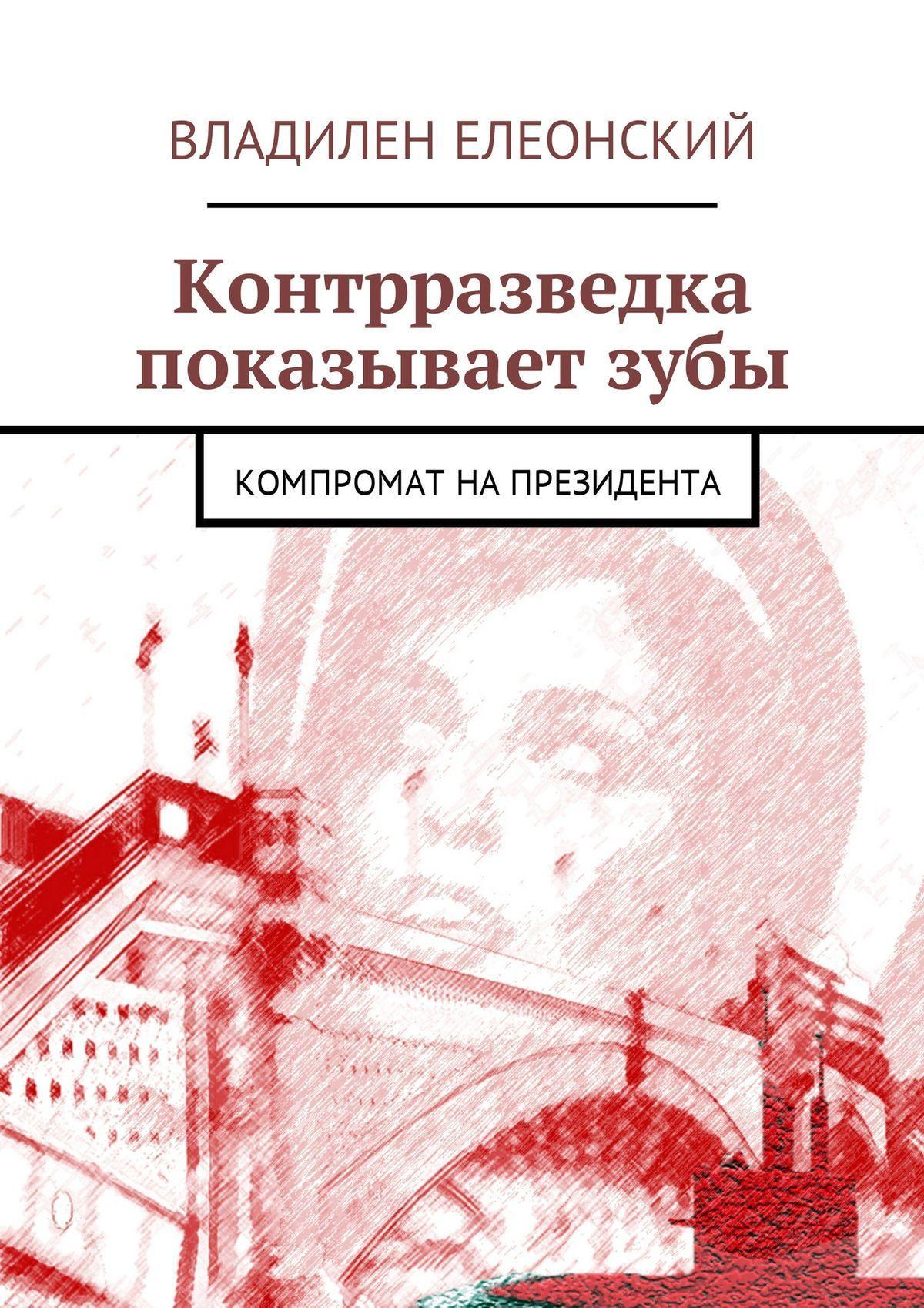 Обложка книги Контрразведка показывает зубы. Компромат на Президента, автор Владилен Елеонский