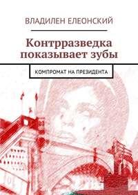 Владилен Елеонский - Контрразведка показывает зубы. Компромат на Президента