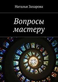Наталья Захарова - Вопросы мастеру