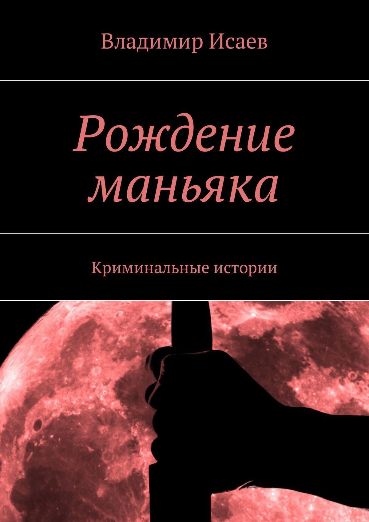 Владимир Исаев - Рождение маньяка. Криминальные истории