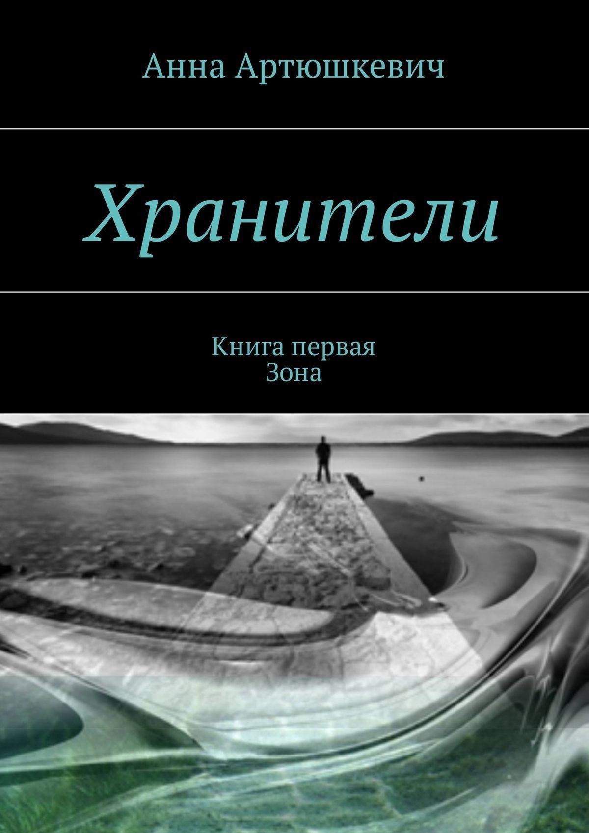 Анна Артюшкевич - Хранители. Книга первая:Зона