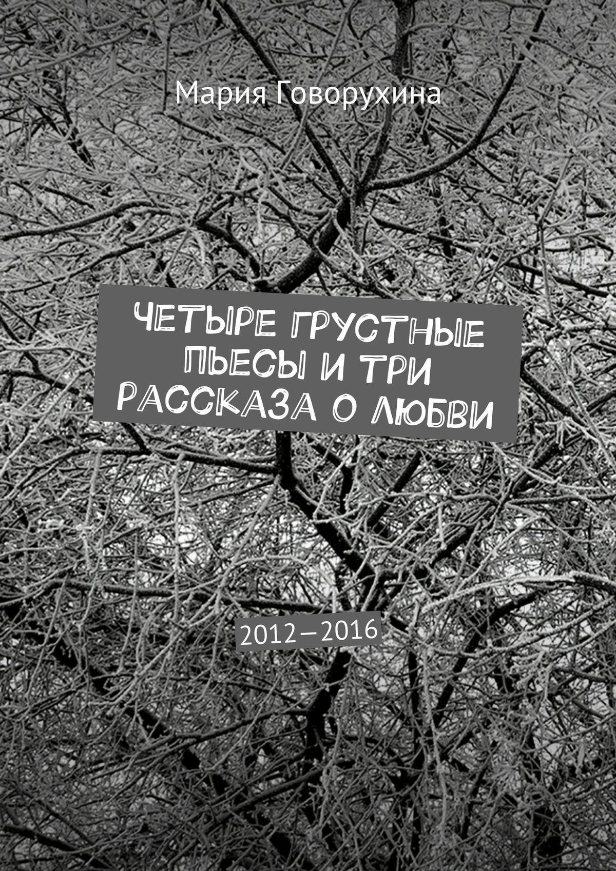 Мария Говорухина Четыре грустные пьесы и три рассказа о любви. 2012—2016 лучшие пьесы 2012