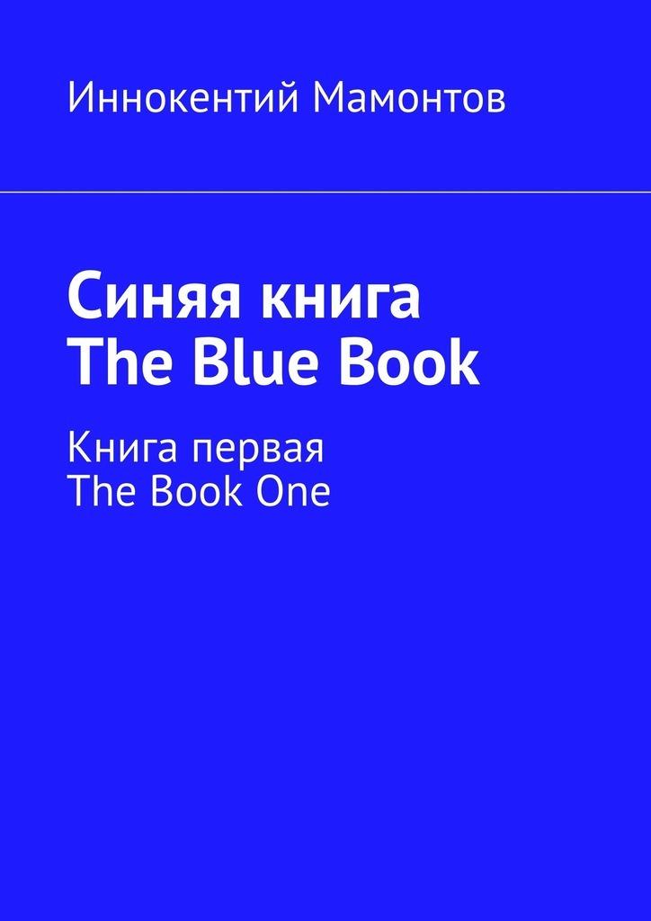 Иннокентий Алексеевич Мамонтов Синяя книга. The Blue Book. Книга первая. The Book One ISBN: 9785448355370 с мамонтов не судимы будем