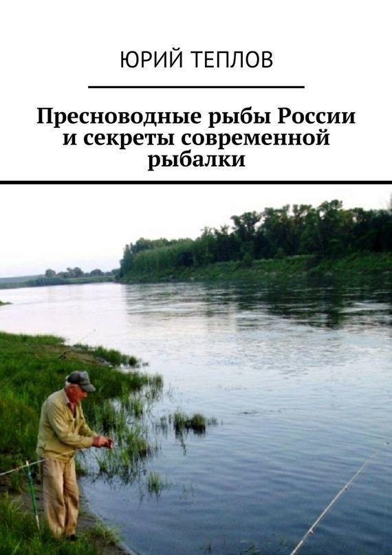 Юрий Дмитриевич Теплов Пресноводные рыбы России исекреты современной рыбалки глушенков о пресноводные рыбы