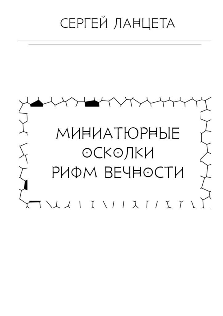 Сергей Ланцета Миниатюрные осколки рифм вечности андрей лоскутов осколкидуши