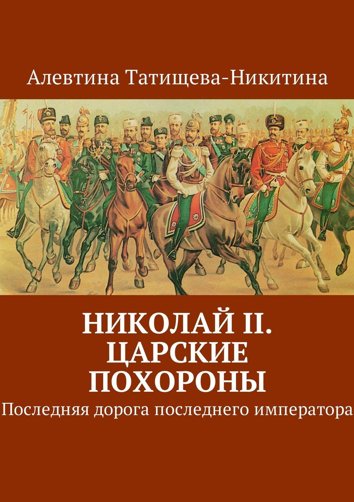 Алевтина Татищева-Никитина Николай II. Царские похороны. Последняя дорога последнего императора при дворе последнего императора