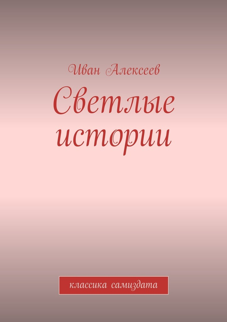 Иван Алексеев Светлые истории. Классика самиздата иван алексеев поздняя любовь сборник