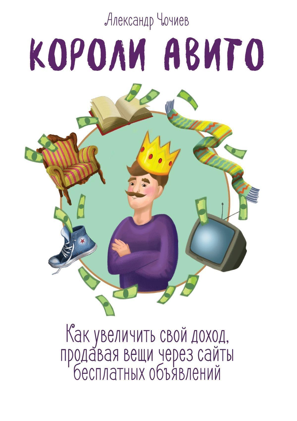 Александр Викторович Чочиев Короли Авито. Как увеличить свой доход, продавая вещи через сайты бесплатных объявлений ISBN: 9785448537639