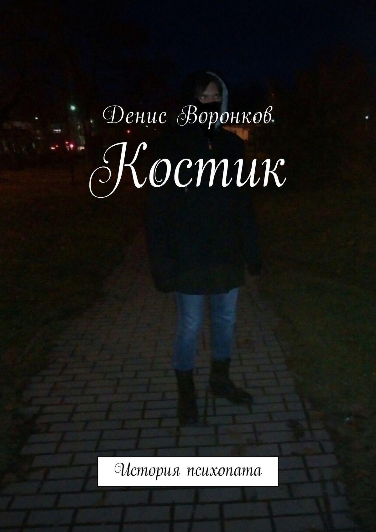 Денис Воронков - Костик. История психопата