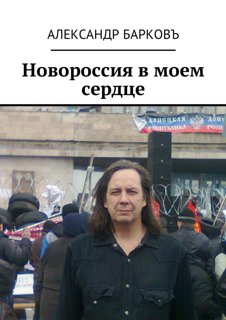 Александр Барковъ - Новороссия в моем сердце