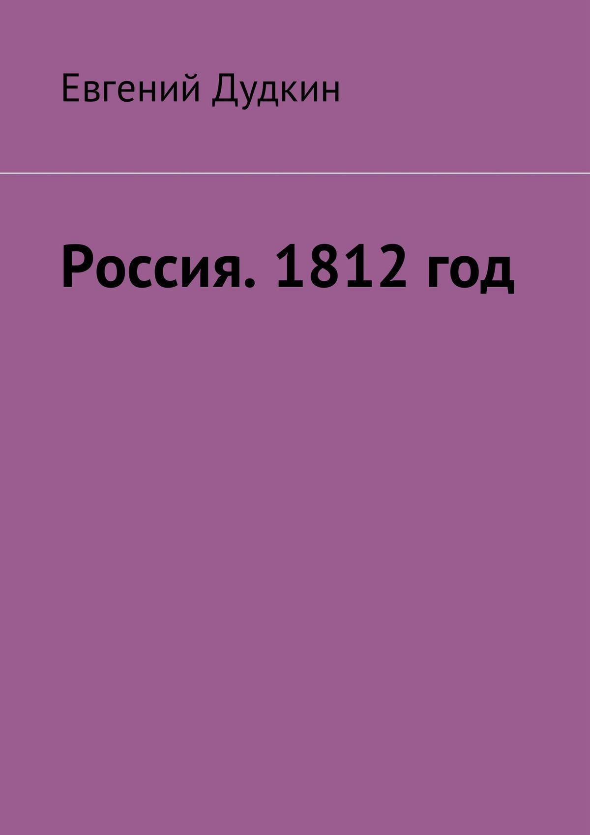 Евгений Васильевич Дудкин Россия. 1812 год. За веру и Отечество! 1812 год воспоминания воинов русской армии