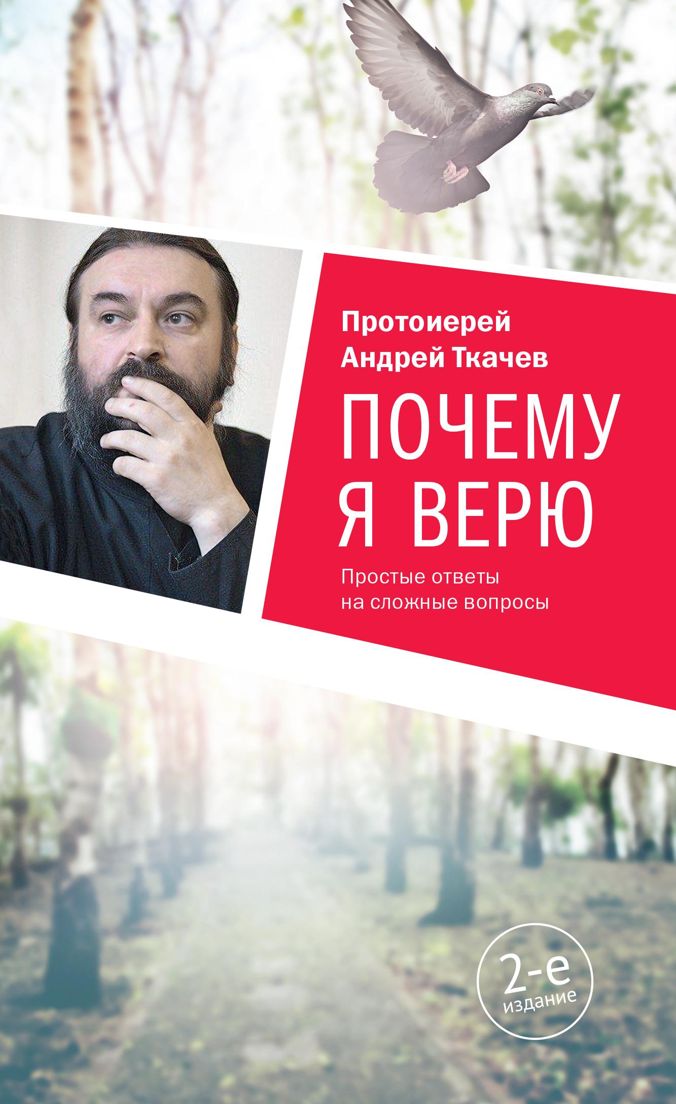 протоиерей Андрей Ткачев Почему я верю. Простые ответы на сложные вопросы