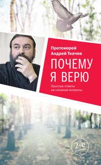 протоиерей Андрей Ткачев - Почему я верю. Простые ответы на сложные вопросы