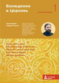протоиерей Андрей Ткачев - Вхождение в Церковь. Первая ступень: Воцерковление