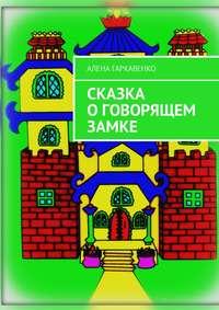 Алена Гаркавенко - Сказка о говорящем замке