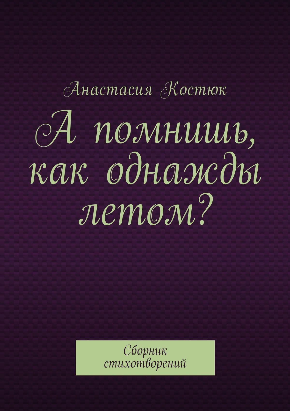Анастасия Костюк - А помнишь, как однажды летом? Сборник стихотворений