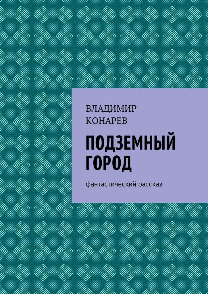 Владимир Конарев Подземный город. Фантастический рассказ конан и подземный огонь