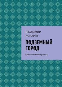 Владимир Конарев - Подземный город. Фантастический рассказ