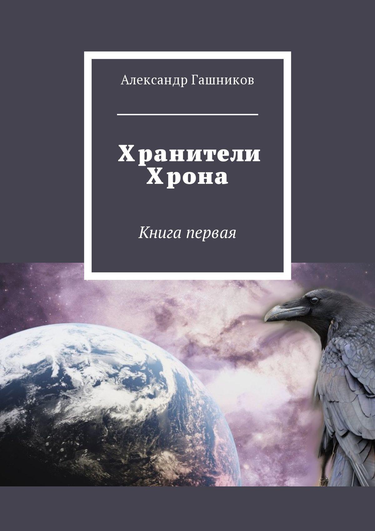 Александр Александрович Гашников Хранители Хрона. Книга первая жигули 21043 в каком салоне новую машину