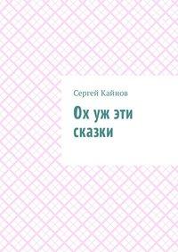 Сергей Владимирович Кайнов - Ох уж эти сказки