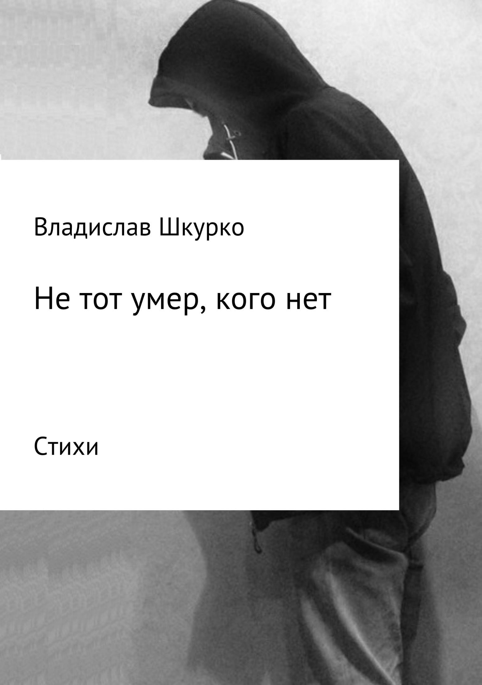 Владислав Викторович Шкурко. Не тот умер, кого нет. Сборник стихотворений