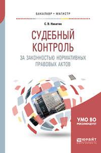 С. В. Никитин - Судебный контроль за законностью нормативных правовых актов. Учебное пособие для бакалавриата и магистратуры