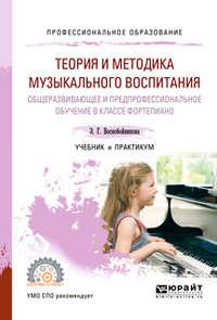 Элеонора Григорьевна Воскобойникова - Теория и методика музыкального воспитания. Общеразвивающее и предпрофессиональное обучение в классе фортепиано. Учебник и практикум для СПО