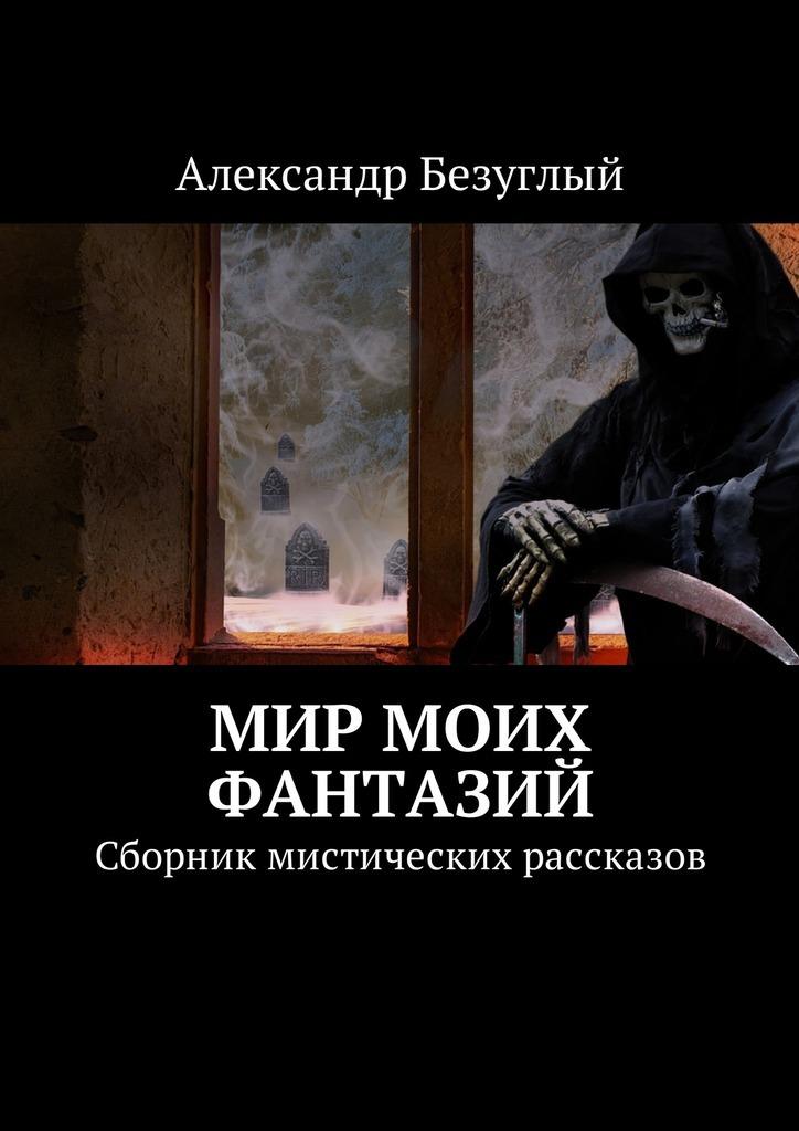 Александр Безуглый. Мир моих фантазий. Сборник мистических рассказов