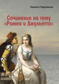 Никита Черемных - Сочинение на тему «Ромео и Джульетта»