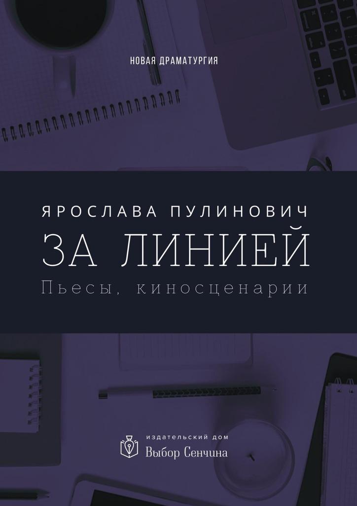 Ярослава Пулинович - За линией. Пьесы, киносценарии